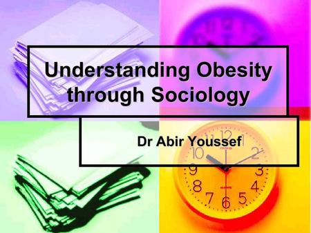 Understanding Obesity through Sociology Dr Abir Youssef.