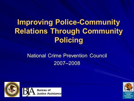Improving Police-Community Relations Through Community Policing National Crime Prevention Council 2007–2008.