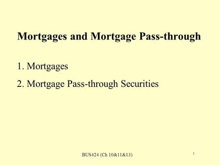 BUS424 (Ch 10&11&13) 1 Mortgages and Mortgage Pass-through 1. Mortgages 2. Mortgage Pass-through Securities.