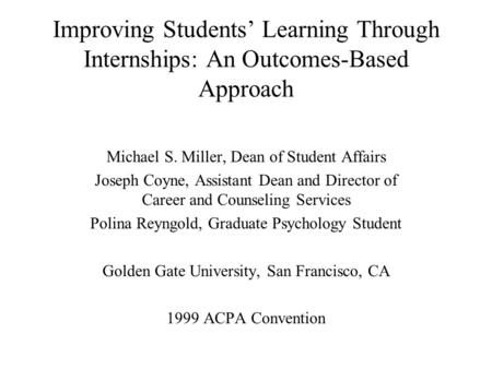 Improving Students Learning Through Internships: An Outcomes-Based Approach Michael S. Miller, Dean of Student Affairs Joseph Coyne, Assistant Dean and.
