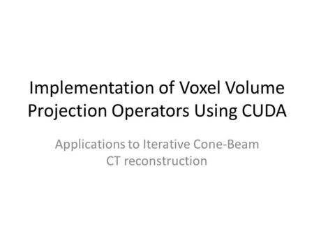 Implementation of Voxel Volume Projection Operators Using CUDA Applications to Iterative Cone-Beam CT reconstruction.