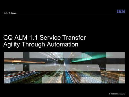 © 2009 IBM Corporation CQ ALM 1.1 Service Transfer Agility Through Automation John A. Owen.
