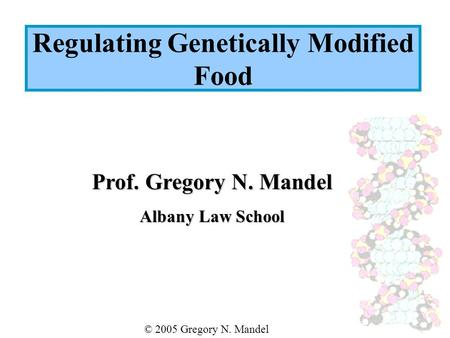 Prof. Gregory N. Mandel Albany Law School © 2005 Gregory N. Mandel Regulating Genetically Modified Food.