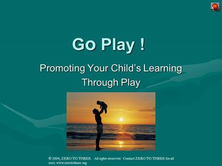 Click Me!! © 2004, ZERO TO THREE. All rights reserved. Contact ZERO TO THREE for all uses: www.zerotothree.org G o Play ! Promoting Your Childs Learning.