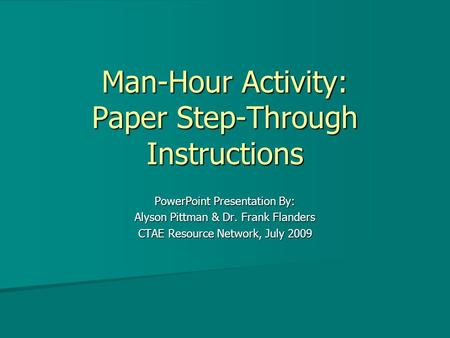 Man-Hour Activity: Paper Step-Through Instructions PowerPoint Presentation By: Alyson Pittman & Dr. Frank Flanders CTAE Resource Network, July 2009.