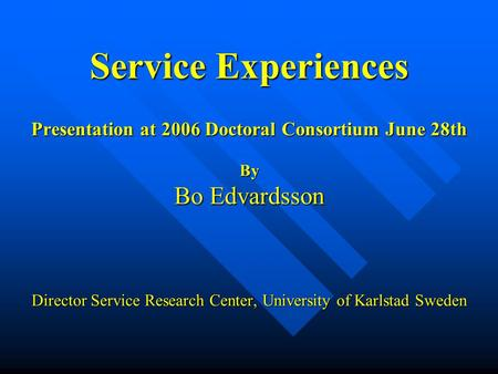 Service Experiences Presentation at 2006 Doctoral Consortium June 28th By Bo Edvardsson Director Service Research Center, University of Karlstad Sweden.