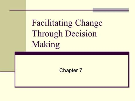 Facilitating Change Through Decision Making Chapter 7.