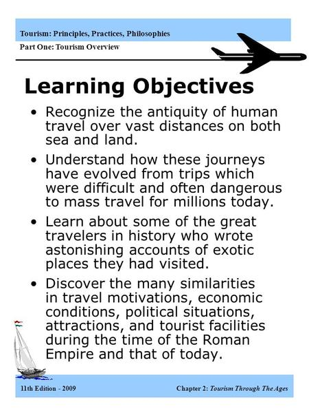 Tourism: Principles, Practices, Philosophies Part One: Tourism Overview 11th Edition - 2009 Chapter 2: Tourism Through The Ages Recognize the antiquity.