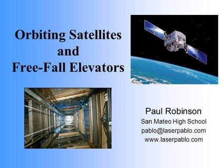 Orbiting Satellites and Free-Fall Elevators Paul Robinson San Mateo High School