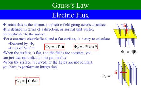 Electric flux is the amount of electric field going across a surface It is defined in terms of a direction, or normal unit vector, perpendicular to the.