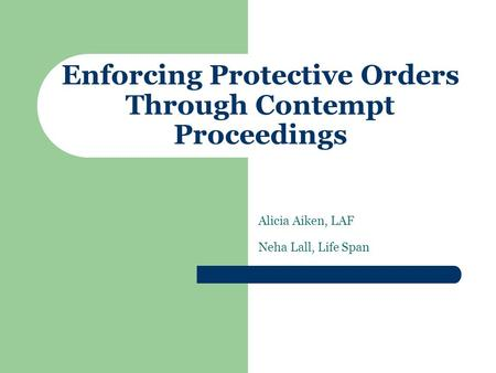 Enforcing Protective Orders Through Contempt Proceedings Alicia Aiken, LAF Neha Lall, Life Span.