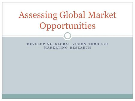 DEVELOPING GLOBAL VISION THROUGH MARKETING RESEARCH Assessing Global Market Opportunities.