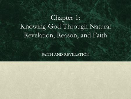 Chapter 1: Knowing God Through Natural Revelation, Reason, and Faith FAITH AND REVELATION.