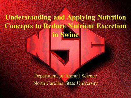 Department of Animal Science North Carolina State University Understanding and Applying Nutrition Concepts to Reduce Nutrient Excretion in Swine.