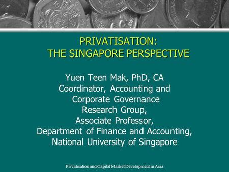 Privatisation and Capital Market Development in Asia PRIVATISATION: THE SINGAPORE PERSPECTIVE Yuen Teen Mak, PhD, CA Coordinator, Accounting and Corporate.