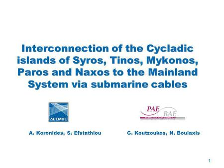 1 Interconnection of the Cycladic islands of Syros, Tinos, Mykonos, Paros and Naxos to the Mainland System via submarine cables A. Koronides, S. Efstathiou.