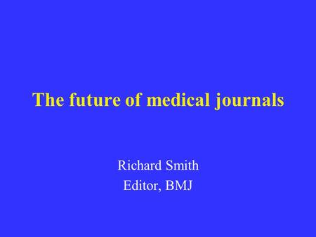 The future of medical journals Richard Smith Editor, BMJ.
