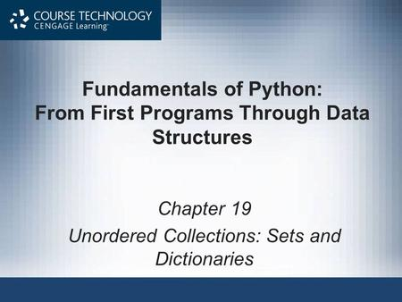 Fundamentals of Python: From First Programs Through Data Structures Chapter 19 Unordered Collections: Sets and Dictionaries.