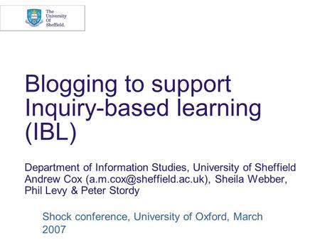 Blogging to support Inquiry-based learning (IBL) Department of Information Studies, University of Sheffield Andrew Cox Sheila.