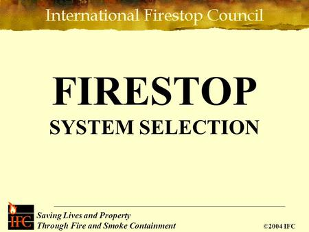 Saving Lives Through Passive Fire Protection Saving Lives and Property Through Fire and Smoke Containment ©2004 IFC FIRESTOP SYSTEM SELECTION.