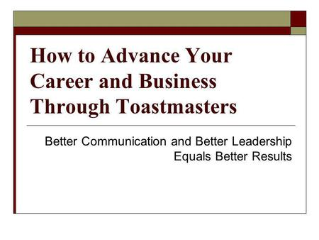 How to Advance Your Career and Business Through Toastmasters Better Communication and Better Leadership Equals Better Results.