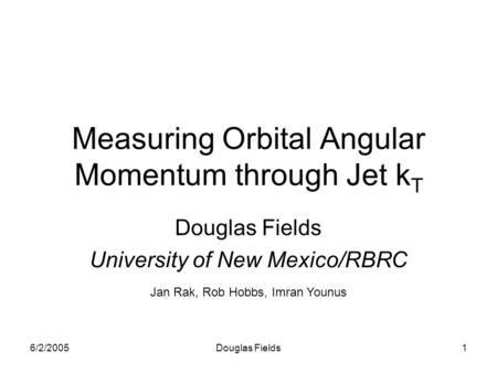 6/2/2005Douglas Fields1 Measuring Orbital Angular Momentum through Jet k T Douglas Fields University of New Mexico/RBRC Jan Rak, Rob Hobbs, Imran Younus.