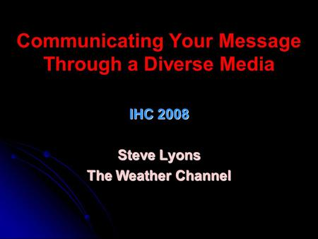 Communicating Your Message Through a Diverse Media IHC 2008 Steve Lyons The Weather Channel.