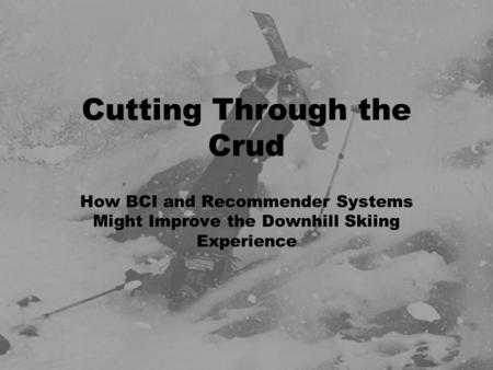 Cutting Through the Crud How BCI and Recommender Systems Might Improve the Downhill Skiing Experience.