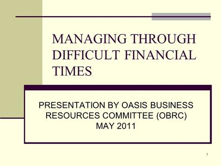 1 MANAGING THROUGH DIFFICULT FINANCIAL TIMES PRESENTATION BY OASIS BUSINESS RESOURCES COMMITTEE (OBRC) MAY 2011.