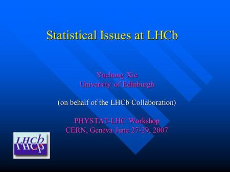 Statistical Issues at LHCb Yuehong Xie University of Edinburgh (on behalf of the LHCb Collaboration) PHYSTAT-LHC Workshop CERN, Geneva June 27-29, 2007.