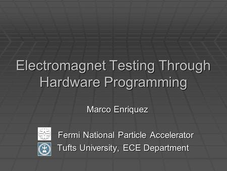 Electromagnet Testing Through Hardware Programming Marco Enriquez Fermi National Particle Accelerator Fermi National Particle Accelerator Tufts University,