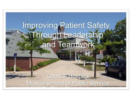 Improving Patient Safety Through Teamwork Goodall Hospital Muskie School of Public Service Improving Patient Safety Through Leadership and Teamwork and.