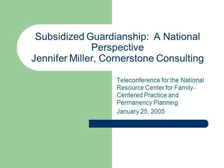 Subsidized Guardianship: A National Perspective Jennifer Miller, Cornerstone Consulting Teleconference for the National Resource Center for Family- Centered.