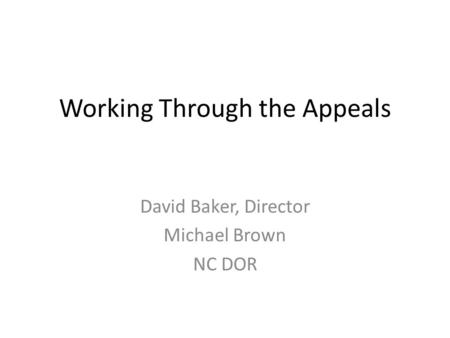Working Through the Appeals David Baker, Director Michael Brown NC DOR.