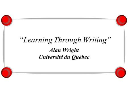 Learning Through Writing Alan Wright Université du Québec.