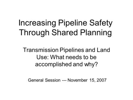 Increasing Pipeline Safety Through Shared Planning Transmission Pipelines and Land Use: What needs to be accomplished and why? General Session --- November.