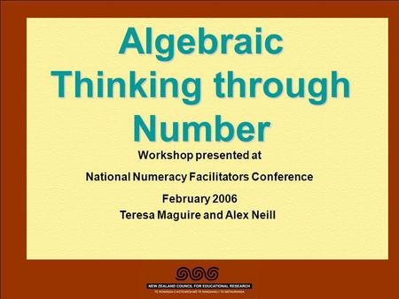 Teresa Maguire, Alex Neill February 2006 Algebraic Thinking through Number Workshop presented at National Numeracy Facilitators Conference February 2006.
