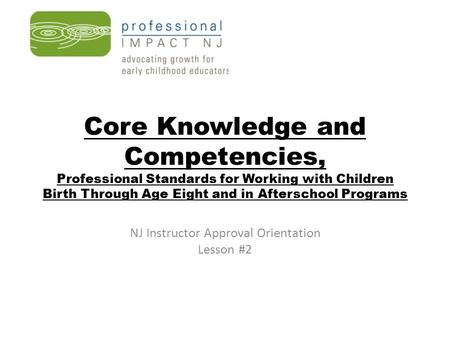 Core Knowledge and Competencies, Professional Standards for Working with Children Birth Through Age Eight and in Afterschool Programs NJ Instructor Approval.