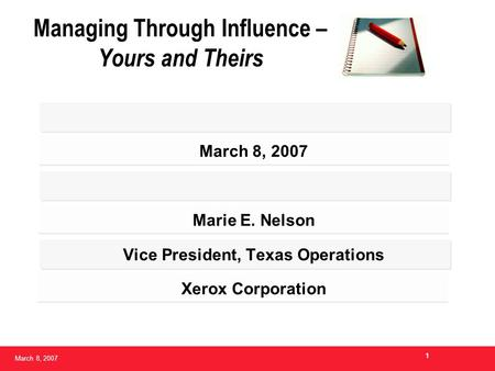 March 8, 2007 1 Managing Through Influence – Yours and Theirs March 8, 2007 Marie E. Nelson Vice President, Texas Operations Xerox Corporation.