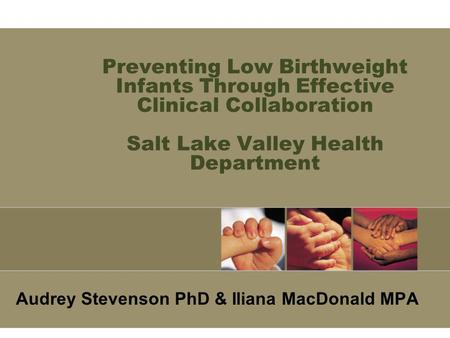 Preventing Low Birthweight Infants Through Effective Clinical Collaboration Salt Lake Valley Health Department Audrey Stevenson PhD & Iliana MacDonald.