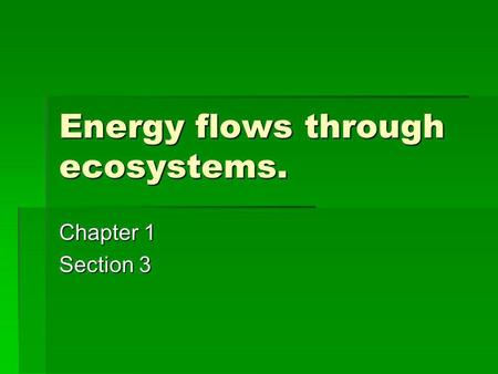 Energy flows through ecosystems. Chapter 1 Section 3.