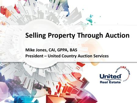 Selling Property Through Auction Mike Jones, CAI, GPPA, BAS President – United Country Auction Services.