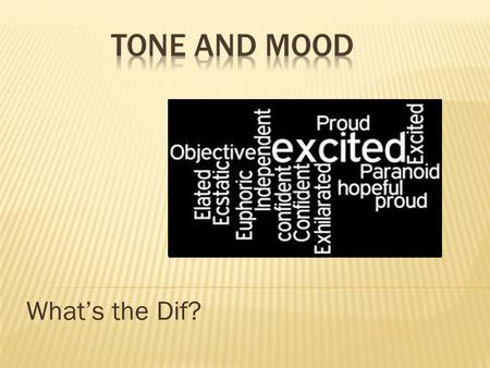 Whats the Dif?. Tone and Mood Tone: How the author thinks about the subject. Its the authors attitude toward what they have written. Mood: The effect.