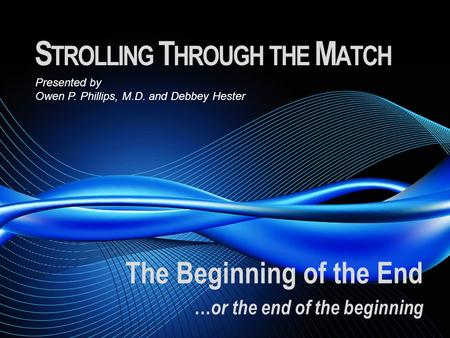 S TROLLING T HROUGH THE M ATCH The Beginning of the End … or the end of the beginning Presented by Owen P. Phillips, M.D. and Debbey Hester.