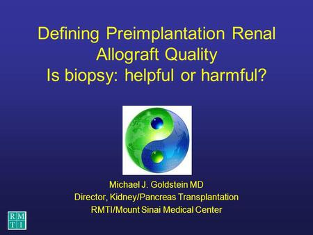 Defining Preimplantation Renal Allograft Quality Is biopsy: helpful or harmful? Michael J. Goldstein MD Director, Kidney/Pancreas Transplantation RMTI/Mount.
