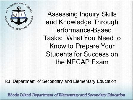 Assessing Inquiry Skills and Knowledge Through Performance-Based Tasks: What You Need to Know to Prepare Your Students for Success on the NECAP Exam R.I.