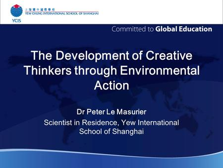 The Development of Creative Thinkers through Environmental Action Dr Peter Le Masurier Scientist in Residence, Yew International School of Shanghai.
