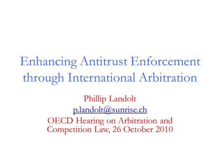 Enhancing Antitrust Enforcement through International Arbitration Phillip Landolt OECD Hearing on Arbitration and Competition Law,