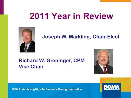2011 Year in Review Joseph W. Markling, Chair-Elect Richard W. Greninger, CPM Vice Chair BOMA: Achieving High Performance Through Innovation.