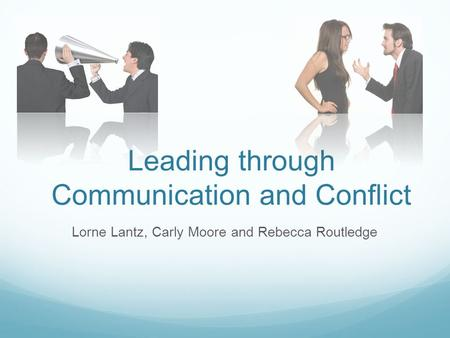 Leading through Communication and Conflict Lorne Lantz, Carly Moore and Rebecca Routledge.